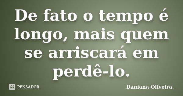 De fato o tempo é longo, mais quem se arriscará em perdê-lo.... Frase de Daniana Oliveira..