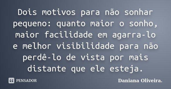 Dois motivos para não sonhar pequeno: quanto maior o sonho, maior facilidade em agarra-lo e melhor visibilidade para não perdê-lo de vista por mais distante que... Frase de Daniana Oliveira..