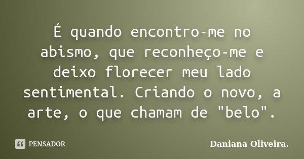 """É quando encontro-me no abismo, que reconheço-me e deixo florecer meu lado sentimental. Criando o novo, a arte, o que chamam de """"belo"""".... Frase de Daniana Oliveira.."""