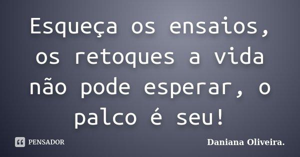 Esqueça os ensaios, os retoques a vida não pode esperar, o palco é seu!... Frase de Daniana Oliveira..