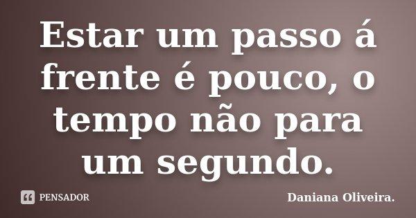 Estar um passo á frente é pouco, o tempo não para um segundo.... Frase de Daniana Oliveira..