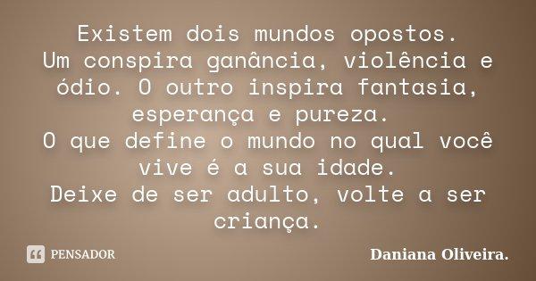Existem dois mundos opostos. Um conspira ganânçia, violência e ódio. O outro inspira fantasia, esperança e pureza. O que define o mundo no qual você vive é a su... Frase de Daniana Oliveira..