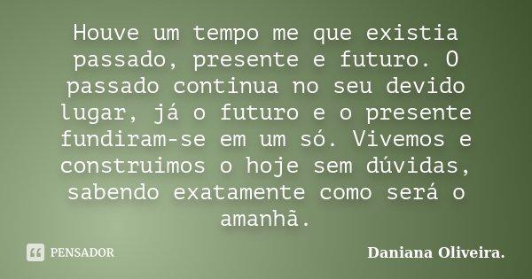 Houve um tempo me que existia passado, presente e futuro. O passado continua no seu devido lugar, já o futuro e o presente fundiram-se em um só. Vivemos e const... Frase de Daniana Oliveira..