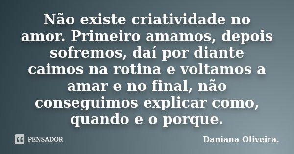 Não existe criatividade no amor. Primeiro amamos, depois sofremos, daí por diante caimos na rotina e voltamos a amar e no final, não conseguimos explicar como, ... Frase de Daniana Oliveira..