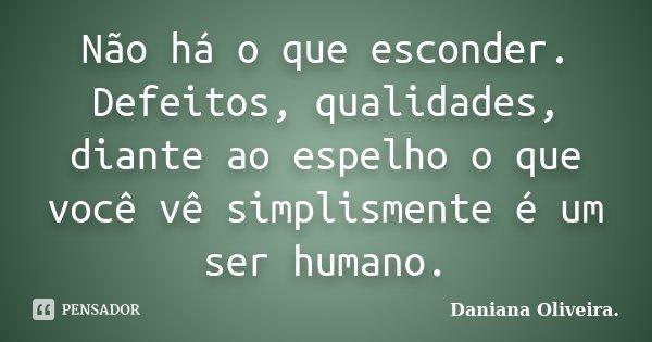 Não há o que esconder. Defeitos, qualidades, diante ao espelho o que você vê simplismente é um ser humano.... Frase de Daniana Oliveira..