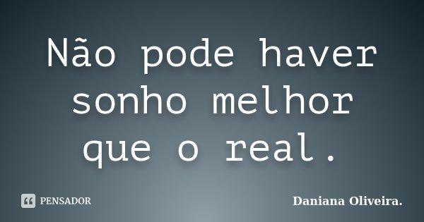 Não pode haver sonho melhor que o real.... Frase de Daniana Oliveira..