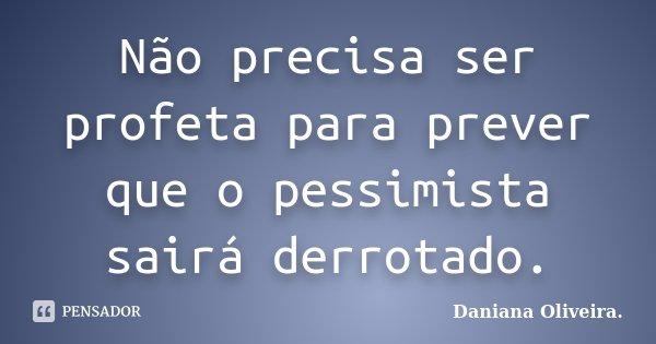 Não precisa ser profeta para prever que o pessimista sairá derrotado.... Frase de Daniana Oliveira..