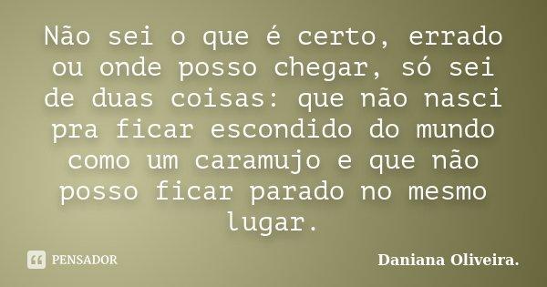 Não sei o que é certo, errado ou onde posso chegar, só sei de duas coisas: que não nasci pra ficar escondido do mundo como um caramujo e que não posso ficar par... Frase de Daniana Oliveira..