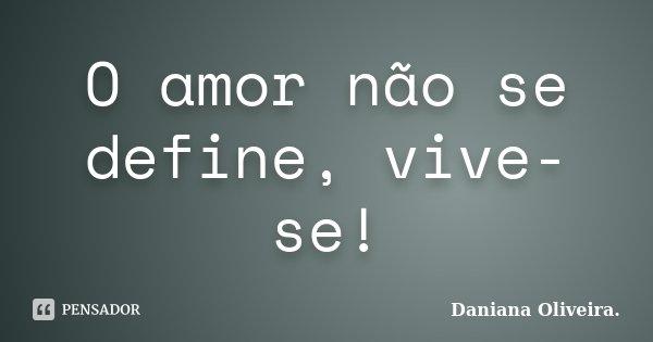 O amor não se define, vive-se!... Frase de Daniana Oliveira..
