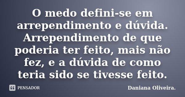 O medo defini-se em arrependimento e dúvida. Arrependimento de que poderia ter feito, mais não fez, e a dúvida de como teria sido se tivesse feito.... Frase de Daniana Oliveira..