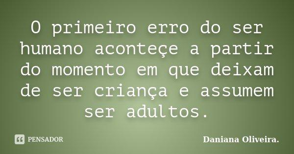 O primeiro erro do ser humano aconteçe a partir do momento em que deixam de ser criança e assumem ser adultos.... Frase de Daniana Oliveira..