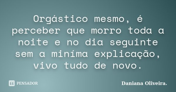 Orgástico mesmo, é perceber que morro toda a noite e no dia seguinte sem a miníma explicação, vivo tudo de novo.... Frase de Daniana Oliveira..