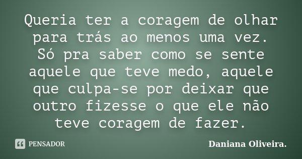 Queria ter a coragem de olhar para trás ao menos uma vez. Só pra saber como se sente aquele que teve medo, aquele que culpa-se por deixar que outro fizesse o qu... Frase de Daniana Oliveira..