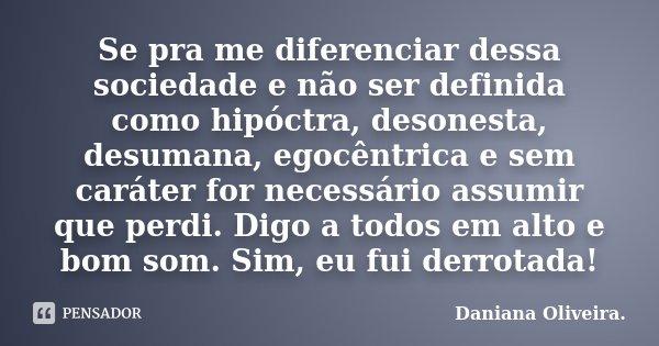 Se pra me diferenciar dessa sociedade e não ser definida como hipóctra, desonesta, desumana, egocêntrica e sem caráter for necessário assumir que perdi. Digo a ... Frase de Daniana Oliveira..
