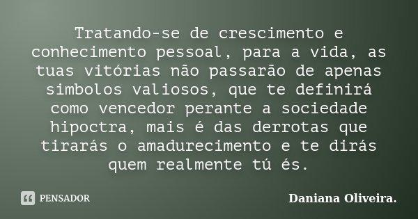 Tratando-se de crescimento e conhecimento pessoal, para a vida, as tuas vitórias não passarão de apenas simbolos valiosos, que te definirá como vencedor perante... Frase de Daniana Oliveira..
