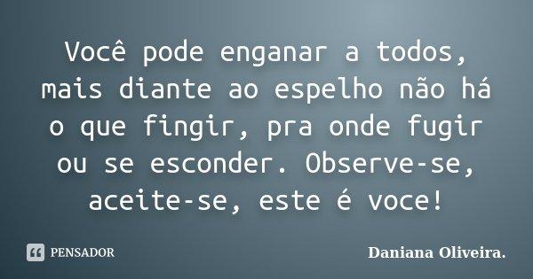 Você pode enganar a todos, mais diante ao espelho não há o que fingir, pra onde fugir ou se esconder. Observe-se, aceite-se, este é voce!... Frase de Daniana Oliveira..