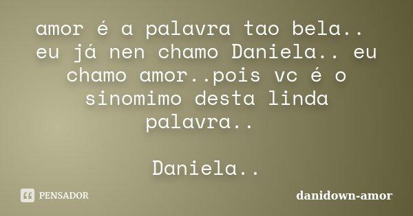 amor é a palavra tao bela.. eu já nen chamo Daniela.. eu chamo amor..pois vc é o sinomimo desta linda palavra.. Daniela..... Frase de danidown-amor.