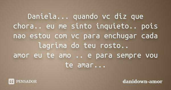 Daniela... quando vc diz que chora.. eu me sinto inquieto.. pois nao estou com vc para enchugar cada lagrima do teu rosto.. amor eu te amo .. e para sempre vou ... Frase de danidown-amor.