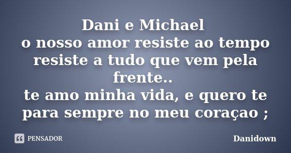 Dani e Michael o nosso amor resiste ao tempo resiste a tudo que vem pela frente.. te amo minha vida, e quero te para sempre no meu coraçao ;... Frase de Danidown.