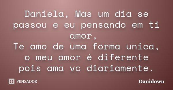 Daniela, Mas um dia se passou e eu pensando em ti amor, Te amo de uma forma unica, o meu amor é diferente pois ama vc diariamente.... Frase de danidown.