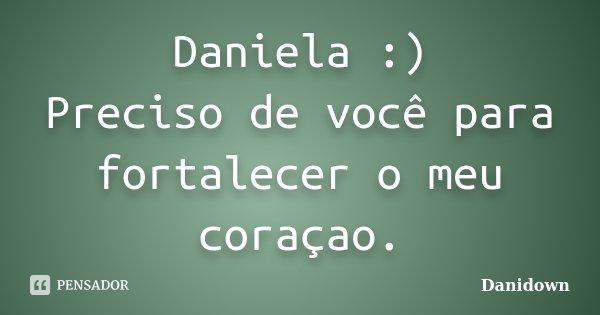 Daniela :) Preciso de você para fortalecer o meu coraçao.... Frase de Danidown.