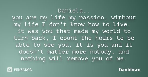 Daniela.. you are my life my passion, without my life I don't know how to live. it was you that made my world to turn back, I count the hours to be able to see ... Frase de danidown.