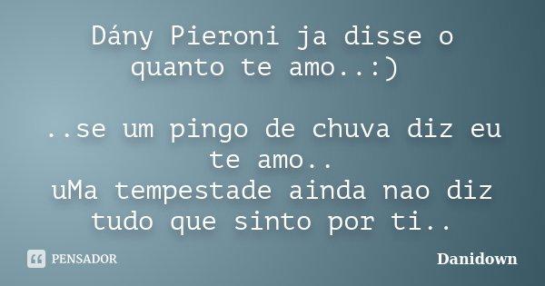 Dány Pieroni ja disse o quanto te amo..:) ..se um pingo de chuva diz eu te amo.. uMa tempestade ainda nao diz tudo que sinto por ti..... Frase de Danidown.