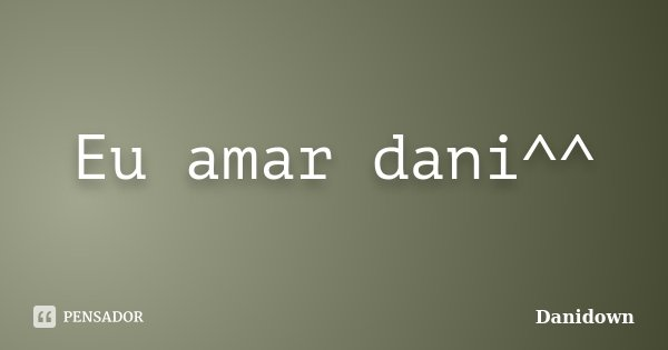 Eu amar dani^^... Frase de Danidown.