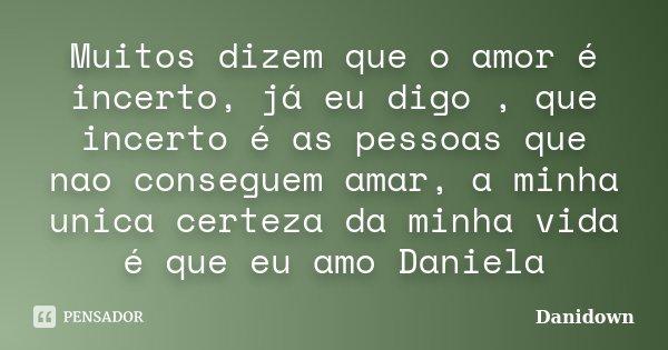 Muitos dizem que o amor é incerto, já eu digo , que incerto é as pessoas que nao conseguem amar, a minha unica certeza da minha vida é que eu amo Daniela... Frase de Danidown.