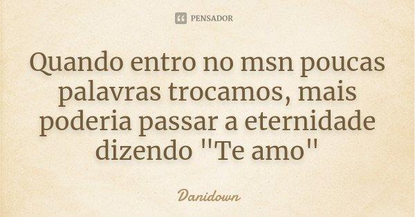 """Quando entro no msn poucas palavras trocamos, mais poderia passar a eternidade dizendo """"Te amo""""... Frase de danidown."""