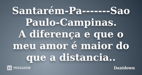 Santarém-Pa-------Sao Paulo-Campinas. A diferença e que o meu amor é maior do que a distancia..... Frase de danidown.