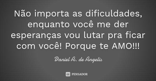 Não importa as dificuldades, enquanto você me der esperanças vou lutar pra ficar com você! Porque te AMO!!!... Frase de Daniel A. de Angelis.
