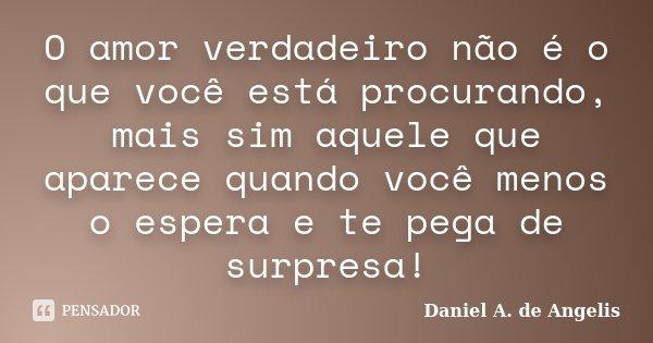 O amor verdadeiro não é o que você está procurando, mais sim aquele que aparece quando você menos o espera e te pega de surpresa!... Frase de Daniel A. de Angelis.