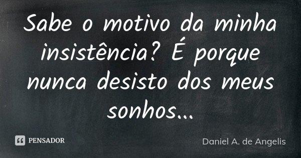 Sabe o motivo da minha insistência? é porque nunca desisto dos meus sonhos...... Frase de Daniel A. de Angelis.