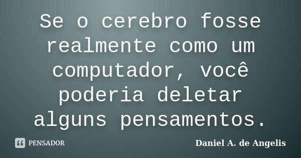 Se o cerebro fosse realmente como um computador, você poderia deletar alguns pensamentos.... Frase de Daniel A. de Angelis.