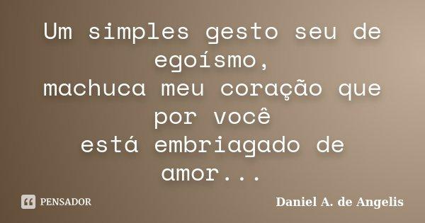 Um simples gesto seu de egoísmo, machuca meu coração que por você está embriagado de amor...... Frase de Daniel A. de Angelis.