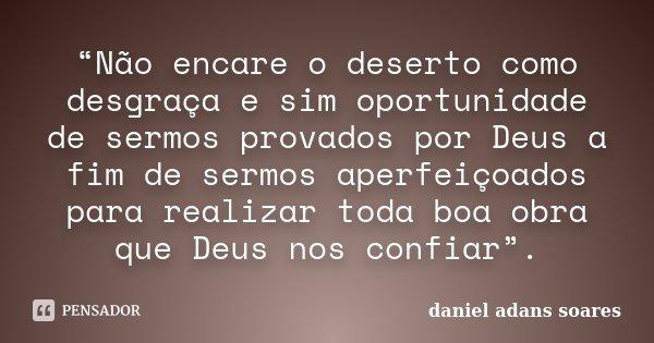 """""""Não encare o deserto como desgraça e sim oportunidade de sermos provados por Deus a fim de sermos aperfeiçoados para realizar toda boa obra que Deus nos confia... Frase de Daniel Adans Soares."""