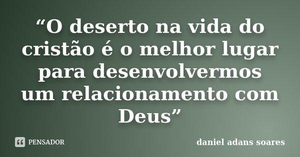 """""""O deserto na vida do cristão é o melhor lugar para desenvolvermos um relacionamento com Deus""""... Frase de Daniel Adans Soares."""