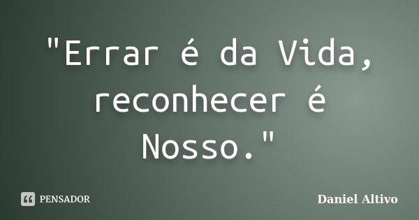 """""""Errar é da Vida, reconhecer é Nosso.""""... Frase de Daniel Altivo."""