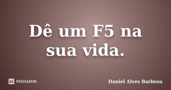 Dê um F5 na sua vida.... Frase de Daniel Alves Barbosa.