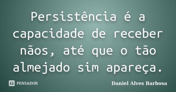 Persistência é a capacidade de receber nãos, até que o tão almejado sim apareça.... Frase de Daniel Alves Barbosa.