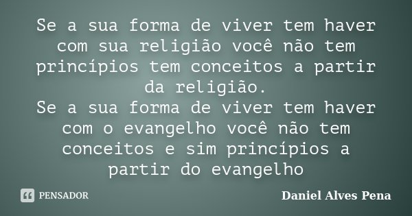 Se a sua forma de viver tem haver com sua religião você não tem princípios tem conceitos a partir da religião. Se a sua forma de viver tem haver com o evangelho... Frase de Daniel Alves Pena.
