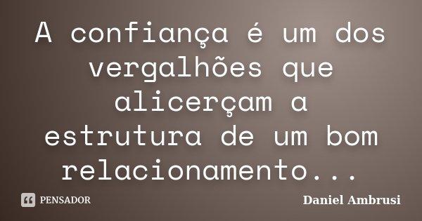 A confiança é um dos vergalhões que alicerçam a estrutura de um bom relacionamento...... Frase de Daniel Ambrusi.