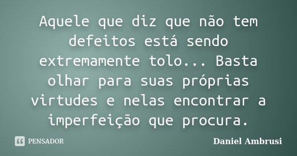 Aquele que diz que não tem defeitos está sendo extremamente tolo... Basta olhar para suas próprias virtudes e nelas encontrar a imperfeição que procura.... Frase de Daniel Ambrusi.