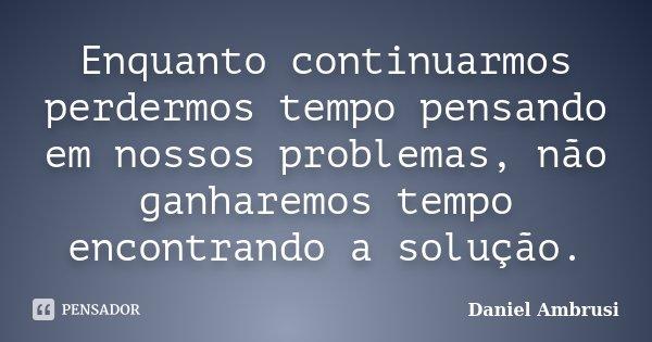 Enquanto continuarmos perdermos tempo pensando em nossos problemas, não ganharemos tempo encontrando a solução.... Frase de Daniel Ambrusi.