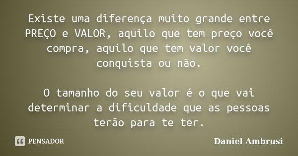 Existe uma diferença muito grande entre PREÇO e VALOR, aquilo que tem preço você compra, aquilo que tem valor você conquista ou não. O tamanho do seu valor é o ... Frase de Daniel Ambrusi.