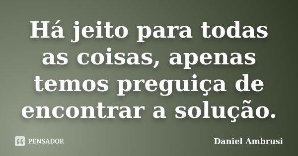 Há jeito para todas as coisas, apenas temos preguiça de encontrar a solução.... Frase de Daniel Ambrusi.