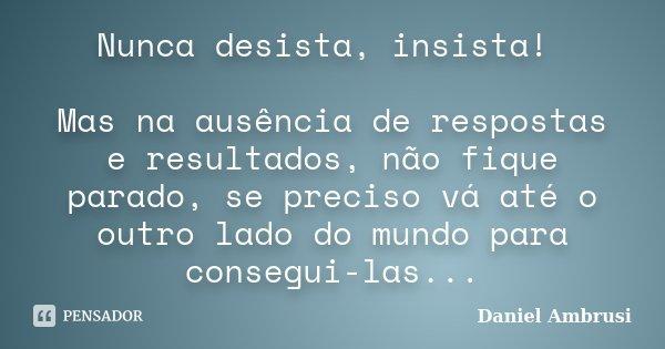 Nunca desista, insista! Mas na ausência de respostas e resultados, não fique parado, se preciso vá até o outro lado do mundo para consegui-las...... Frase de Daniel Ambrusi.