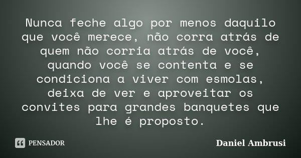 Nunca feche algo por menos daquilo que você merece, não corra atrás de quem não corria atrás de você, quando você se contenta e se condiciona a viver com esmola... Frase de Daniel Ambrusi.