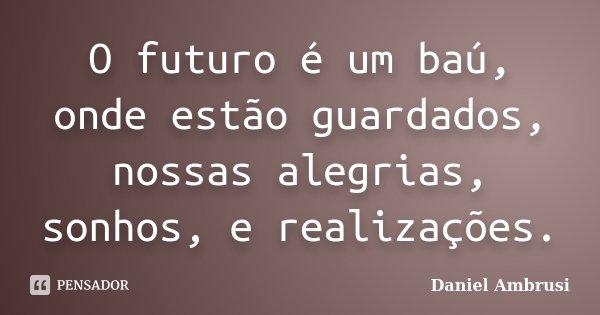 O futuro é um baú, onde estão guardados, nossas alegrias, sonhos, e realizações.... Frase de Daniel Ambrusi.